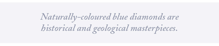 Naturally-coloured blue diamonds are historical and geological masterpieces.